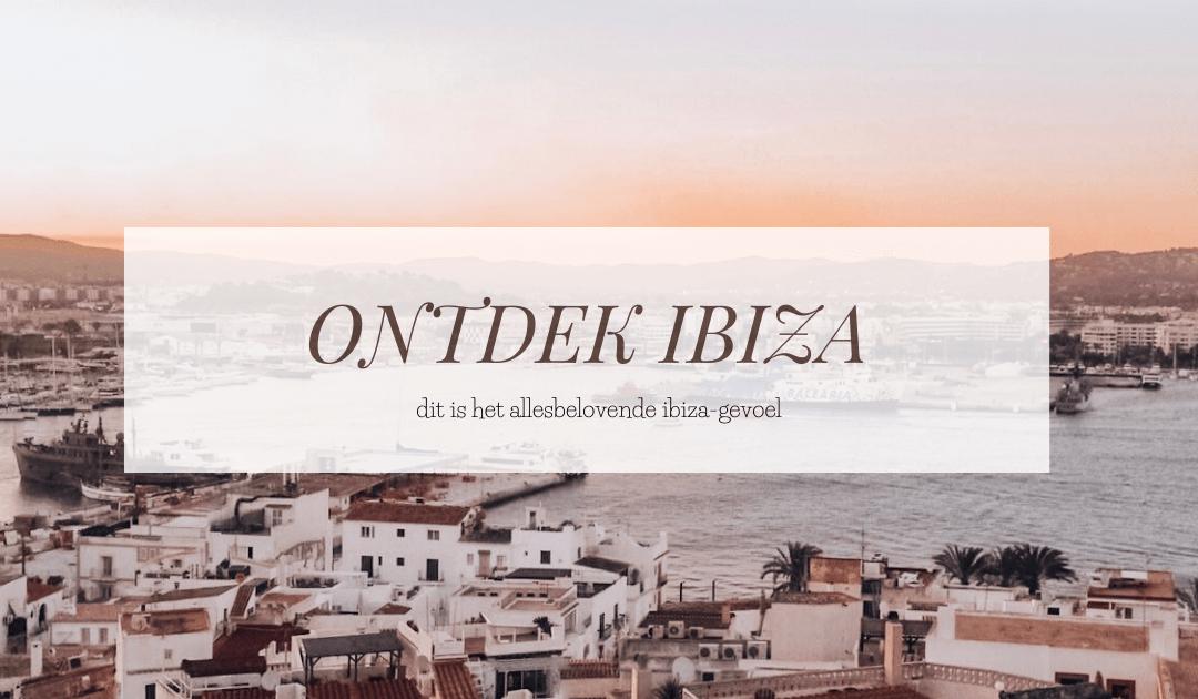 IBIZA | Op zoek naar hét allesbelovende Ibiza-gevoel